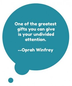 One of the greatest gifts you can give is your undivided attention.