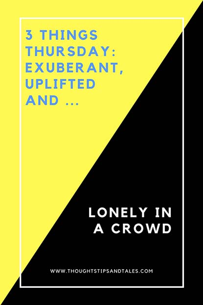 3 Things Thursday: Exuberant, Uplifted and Lonely in a crowd