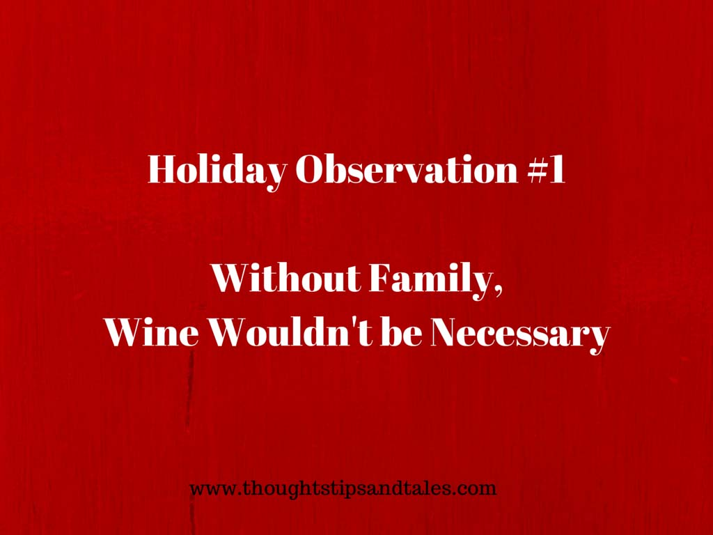 Holiday observation #1: Without Family, Wine Wouldn't be Neccescary