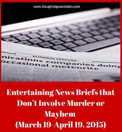 Entertaining News Briefs that Don't Involve Murder or Mayhew March 19 - April 19, 2015